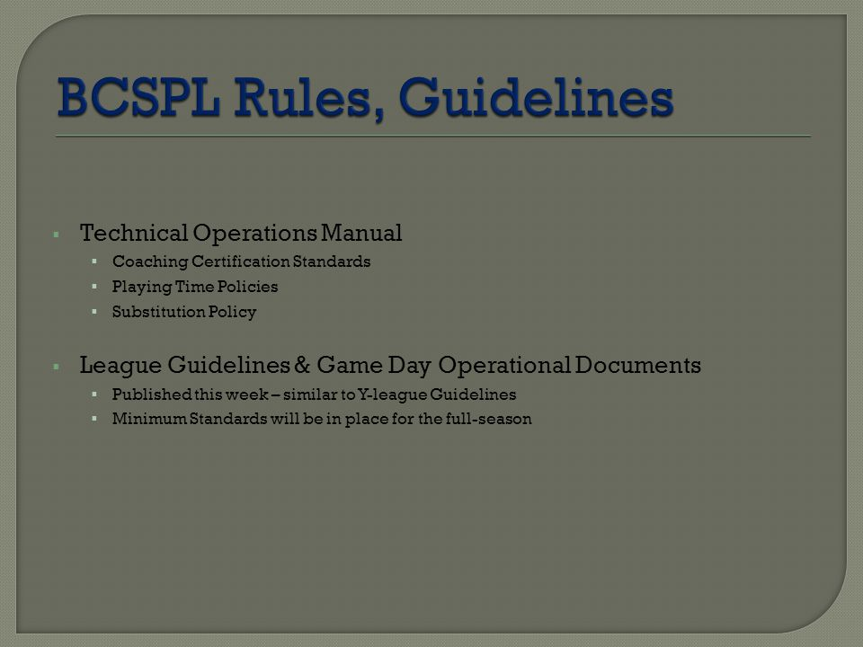  Technical Operations Manual  Coaching Certification Standards  Playing Time Policies  Substitution Policy  League Guidelines & Game Day Operational Documents  Published this week – similar to Y-league Guidelines  Minimum Standards will be in place for the full-season