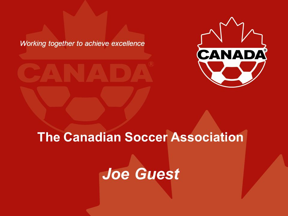 The Canadian Soccer Association Joe Guest Working together to achieve excellence