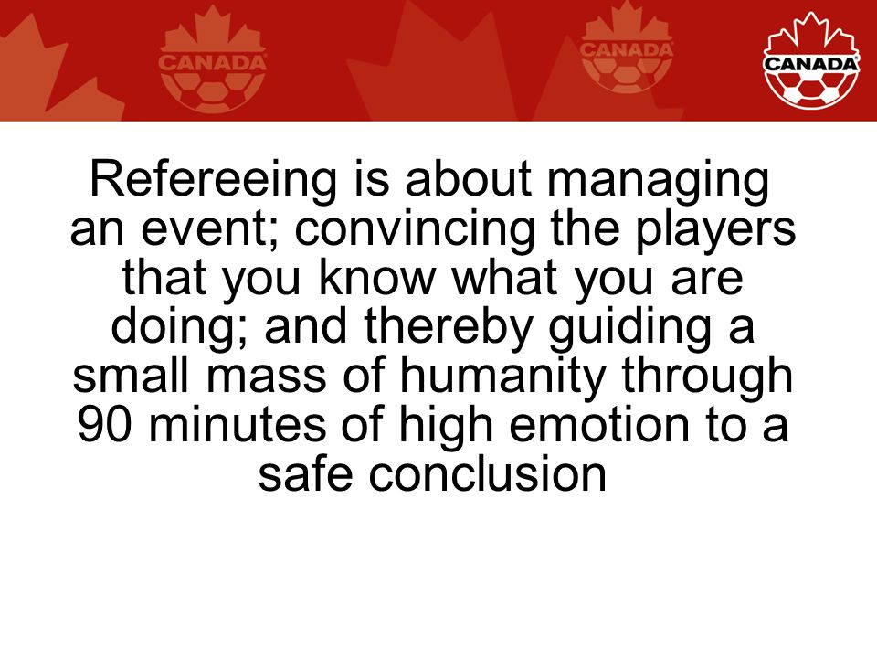 Refereeing is about managing an event; convincing the players that you know what you are doing; and thereby guiding a small mass of humanity through 90 minutes of high emotion to a safe conclusion