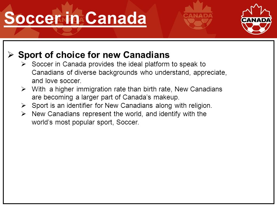 Sport of choice for new Canadians  Soccer in Canada provides the ideal platform to speak to Canadians of diverse backgrounds who understand, appreciate, and love soccer.