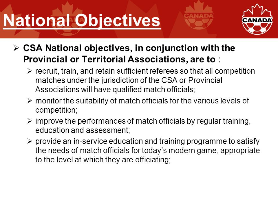 National Objectives  CSA National objectives, in conjunction with the Provincial or Territorial Associations, are to :  recruit, train, and retain sufficient referees so that all competition matches under the jurisdiction of the CSA or Provincial Associations will have qualified match officials;  monitor the suitability of match officials for the various levels of competition;  improve the performances of match officials by regular training, education and assessment;  provide an in-service education and training programme to satisfy the needs of match officials for today's modern game, appropriate to the level at which they are officiating;