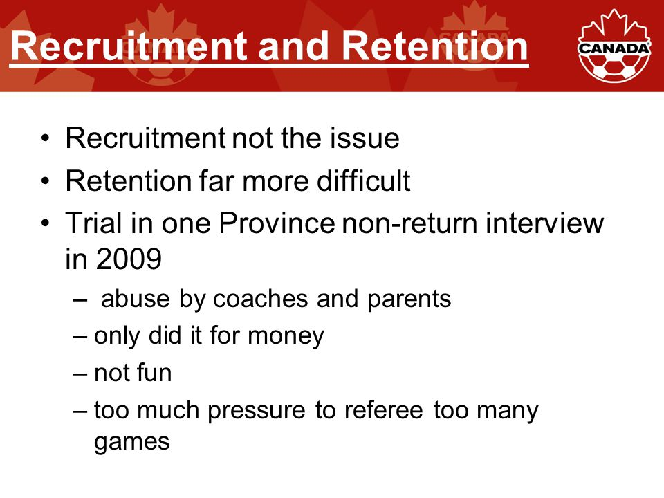 Recruitment and Retention Recruitment not the issue Retention far more difficult Trial in one Province non-return interview in 2009 – abuse by coaches and parents –only did it for money –not fun –too much pressure to referee too many games