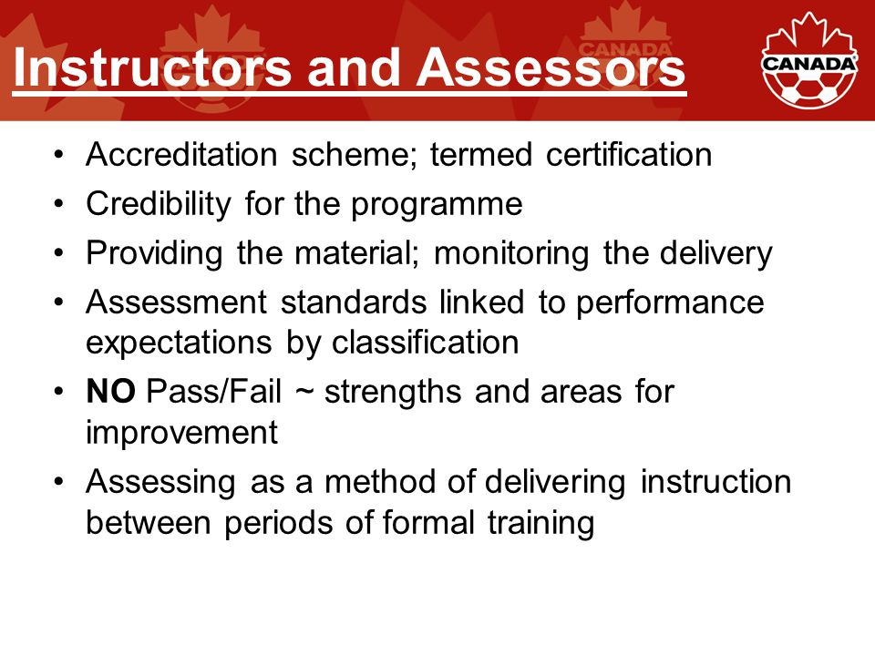 Instructors and Assessors Accreditation scheme; termed certification Credibility for the programme Providing the material; monitoring the delivery Ass