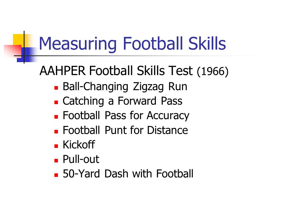 Measuring Football Skills AAHPER Football Skills Test (1966) Ball-Changing Zigzag Run Catching a Forward Pass Football Pass for Accuracy Football Punt