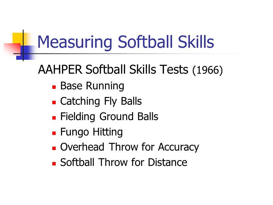 Measuring Softball Skills AAHPER Softball Skills Tests (1966) Base Running Catching Fly Balls Fielding Ground Balls Fungo Hitting Overhead Throw for A