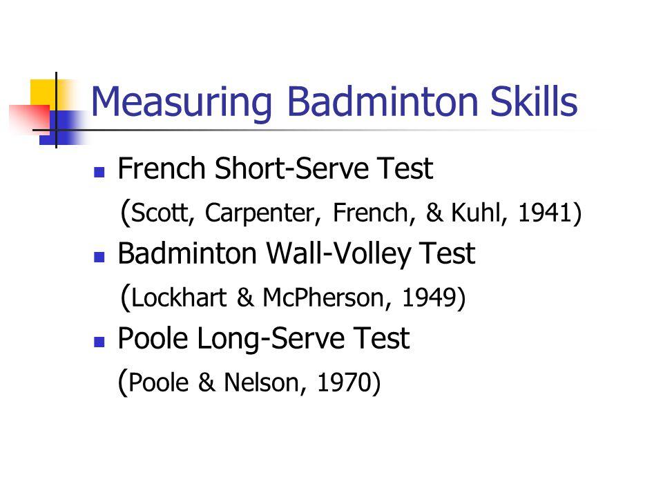 Measuring Badminton Skills French Short-Serve Test ( Scott, Carpenter, French, & Kuhl, 1941) Badminton Wall-Volley Test ( Lockhart & McPherson, 1949)