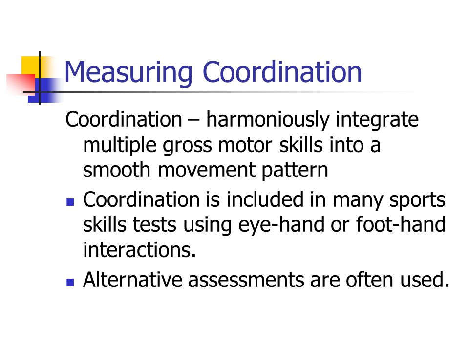 Measuring Coordination Coordination – harmoniously integrate multiple gross motor skills into a smooth movement pattern Coordination is included in ma