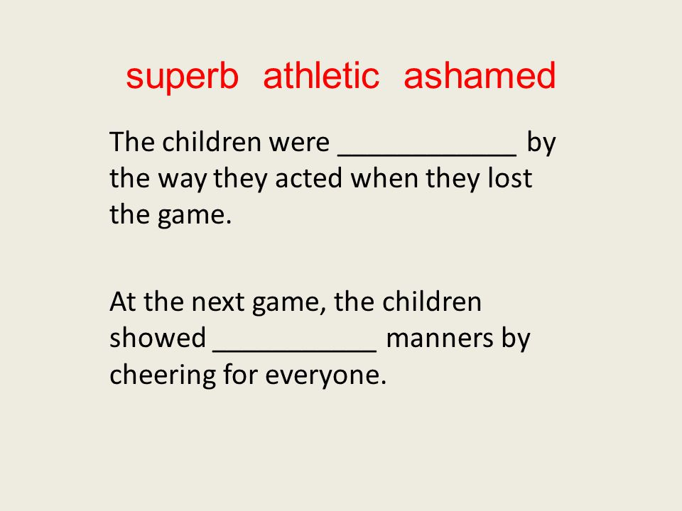 superb athletic ashamed The children were ____________ by the way they acted when they lost the game.