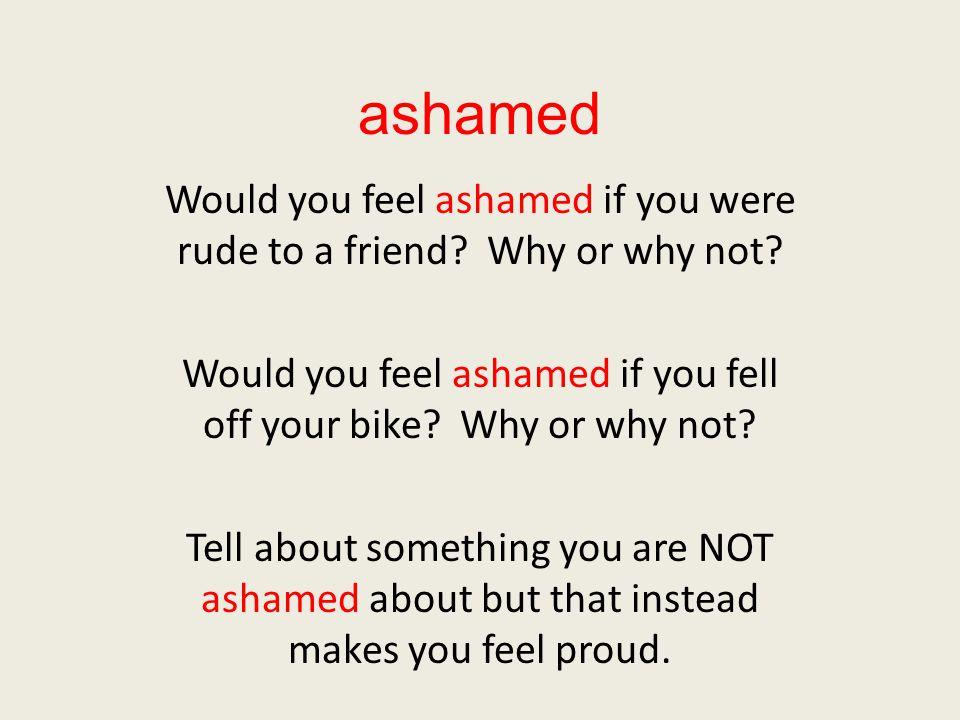ashamed Would you feel ashamed if you were rude to a friend? Why or why not? Would you feel ashamed if you fell off your bike? Why or why not? Tell ab