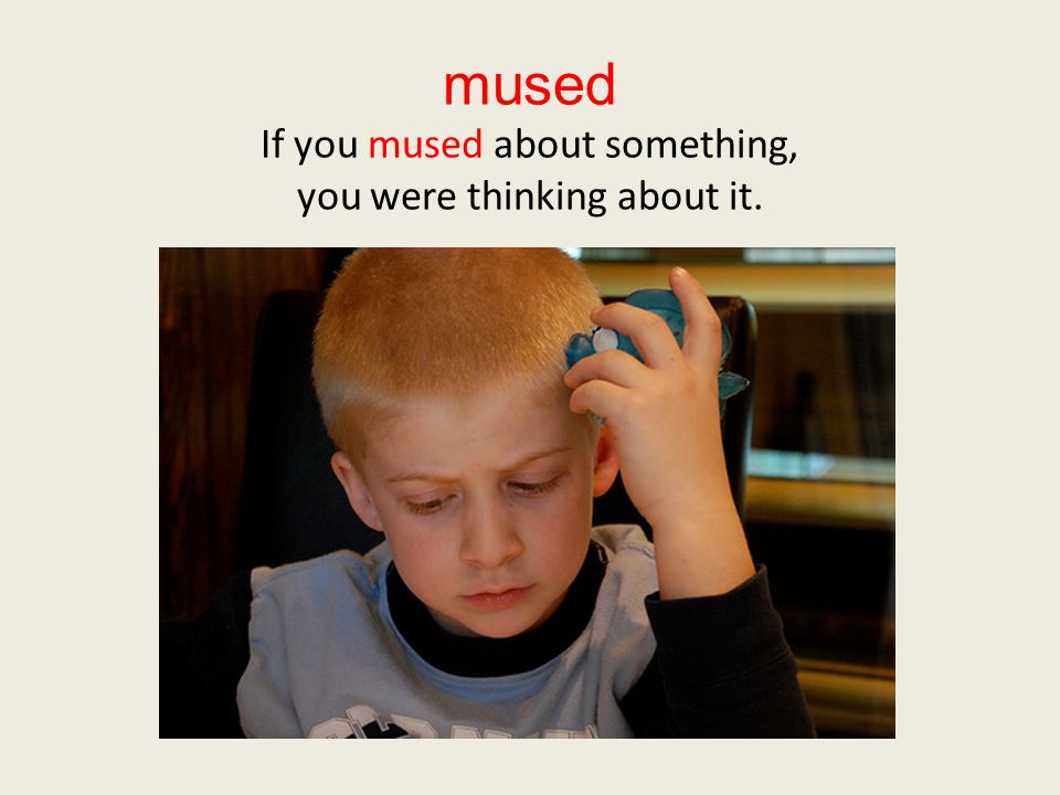 mused If you mused about something, you were thinking about it.