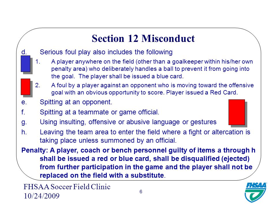 FHSAA Soccer Field Clinic 10/24/2009 5 Section 12 Misconduct Article 3 - A player, coach or bench personnel shall be disqualified (ejected – issued a red card) from further participation in the game and the player shall not be replaced on the field with a substitute for: a.Exhibiting violent conduct.