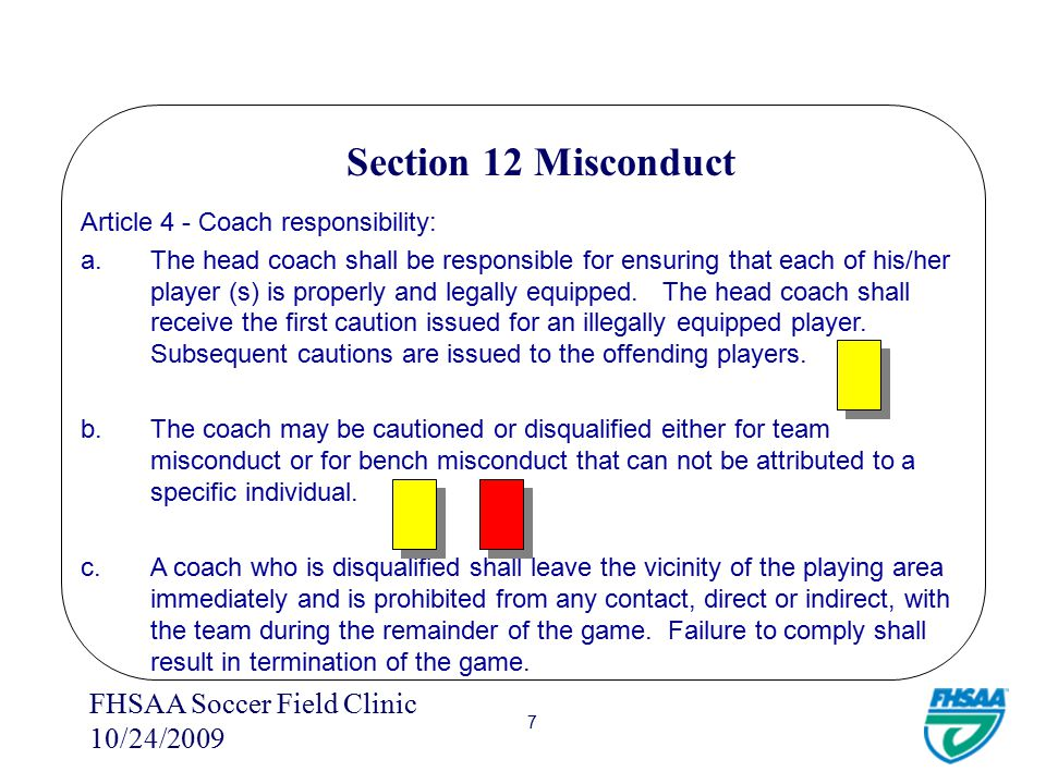 FHSAA Soccer Field Clinic 10/24/2009 6 Section 12 Misconduct d.Serious foul play also includes the following 1.A player anywhere on the field (other than a goalkeeper within his/her own penalty area) who deliberately handles a ball to prevent it from going into the goal.