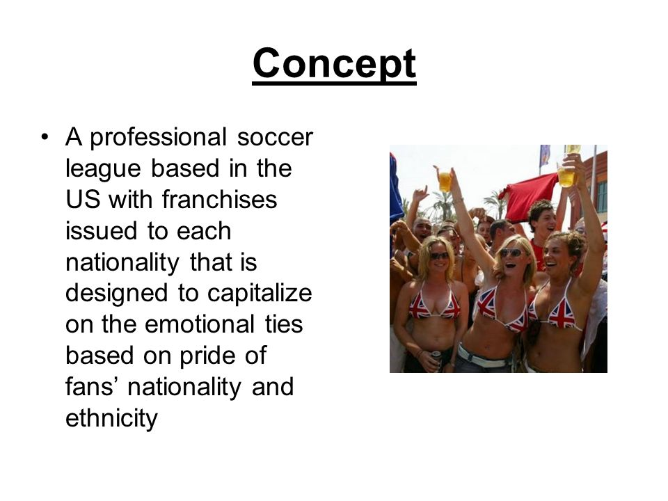 Concept A professional soccer league based in the US with franchises issued to each nationality that is designed to capitalize on the emotional ties based on pride of fans' nationality and ethnicity