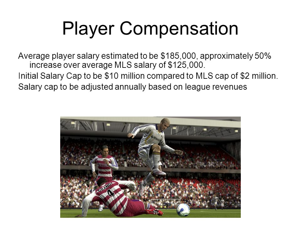 Player Compensation Average player salary estimated to be $185,000, approximately 50% increase over average MLS salary of $125,000.