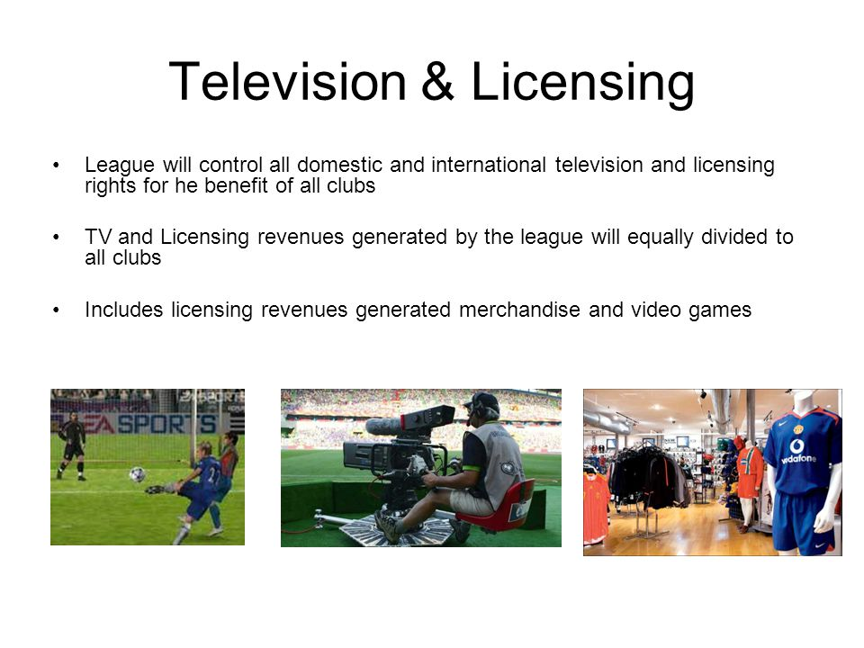 Television & Licensing League will control all domestic and international television and licensing rights for he benefit of all clubs TV and Licensing revenues generated by the league will equally divided to all clubs Includes licensing revenues generated merchandise and video games