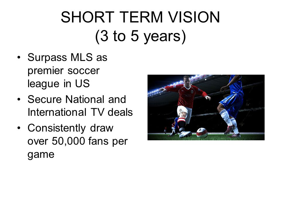 SHORT TERM VISION (3 to 5 years) Surpass MLS as premier soccer league in US Secure National and International TV deals Consistently draw over 50,000 fans per game