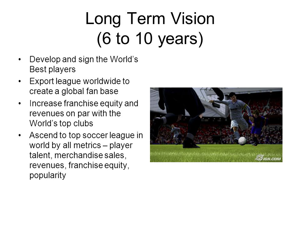 Long Term Vision (6 to 10 years) Develop and sign the World's Best players Export league worldwide to create a global fan base Increase franchise equity and revenues on par with the World's top clubs Ascend to top soccer league in world by all metrics – player talent, merchandise sales, revenues, franchise equity, popularity