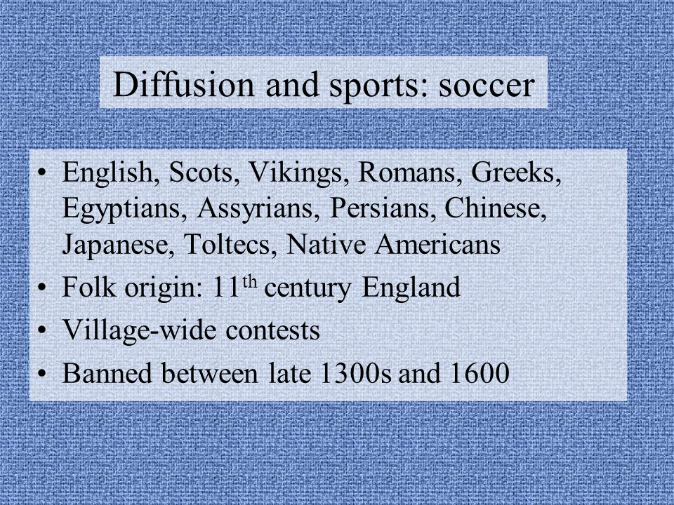 Diffusion and sports: soccer English, Scots, Vikings, Romans, Greeks, Egyptians, Assyrians, Persians, Chinese, Japanese, Toltecs, Native Americans Folk origin: 11 th century England Village-wide contests Banned between late 1300s and 1600