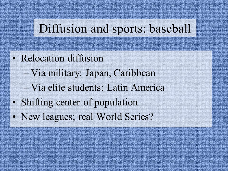 Diffusion and sports: baseball Relocation diffusion –Via military: Japan, Caribbean –Via elite students: Latin America Shifting center of population New leagues; real World Series?