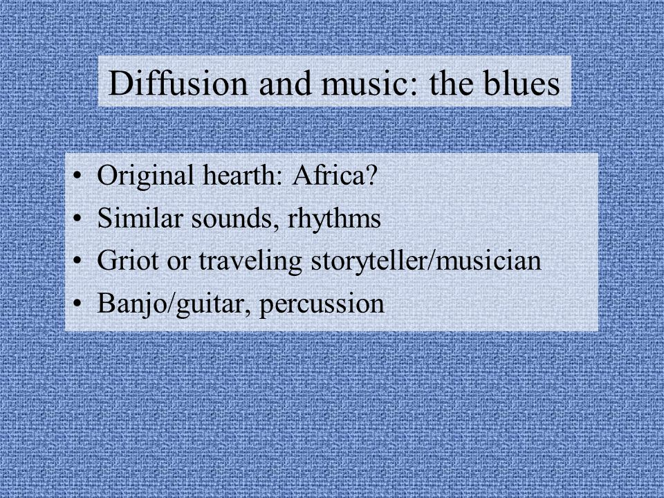 Diffusion and music: the blues Original hearth: Africa.