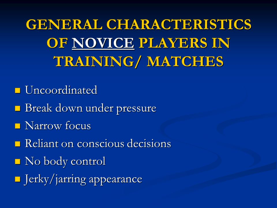 GENERAL CHARACTERISTICS OF NOVICE PLAYERS IN TRAINING/ MATCHES Uncoordinated Uncoordinated Break down under pressure Break down under pressure Narrow