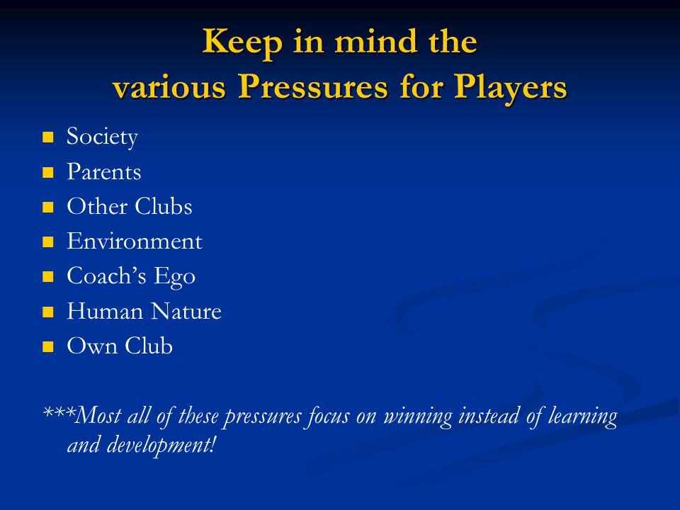 Keep in mind the various Pressures for Players Society Parents Other Clubs Environment Coach's Ego Human Nature Own Club ***Most all of these pressure