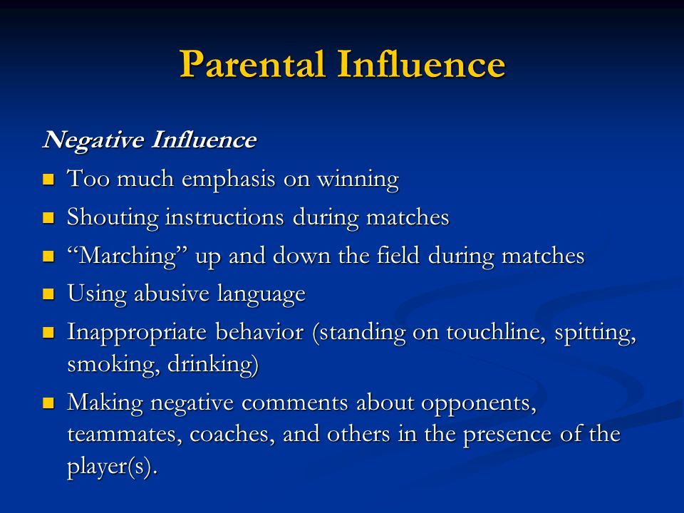 Parental Influence Negative Influence Too much emphasis on winning Too much emphasis on winning Shouting instructions during matches Shouting instruct
