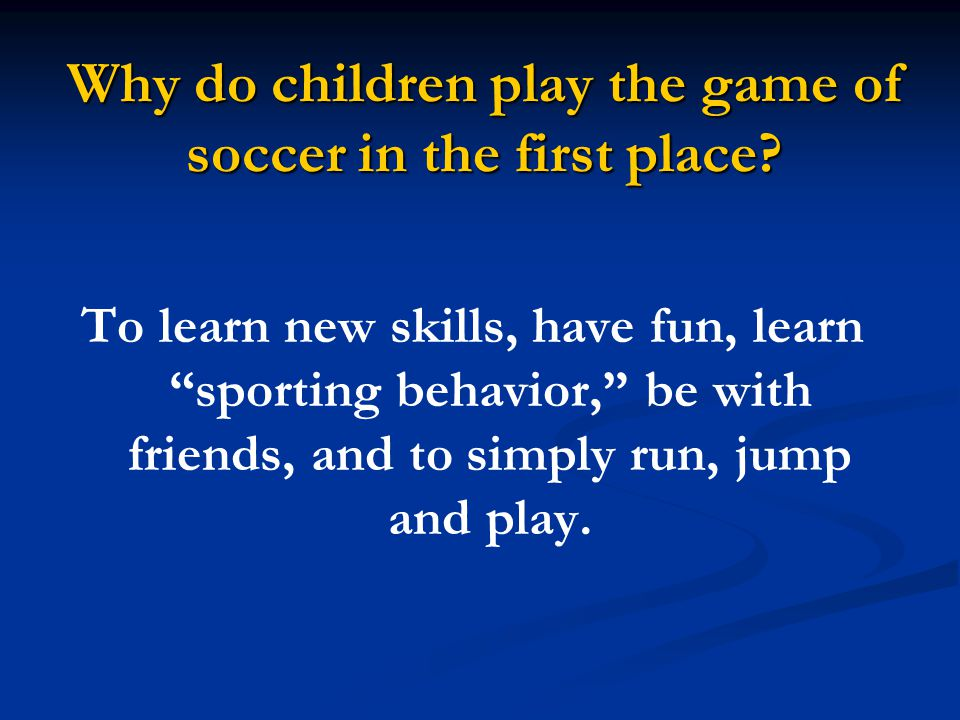 """Why do children play the game of soccer in the first place? To learn new skills, have fun, learn """"sporting behavior,"""" be with friends, and to simply r"""