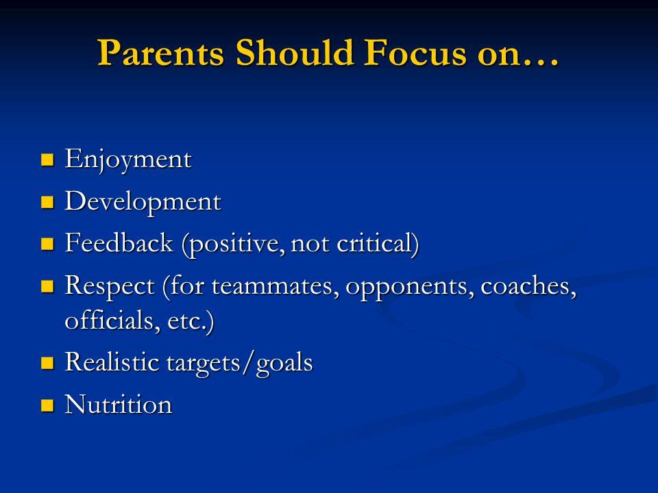 Parents Should Focus on… Enjoyment Enjoyment Development Development Feedback (positive, not critical) Feedback (positive, not critical) Respect (for