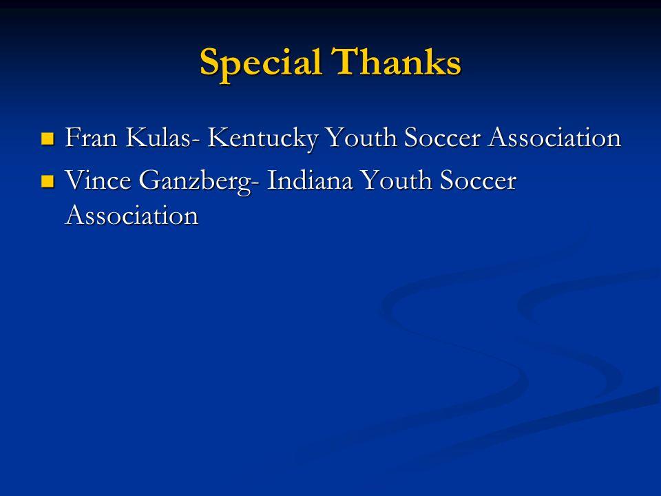 Special Thanks Fran Kulas- Kentucky Youth Soccer Association Fran Kulas- Kentucky Youth Soccer Association Vince Ganzberg- Indiana Youth Soccer Associ