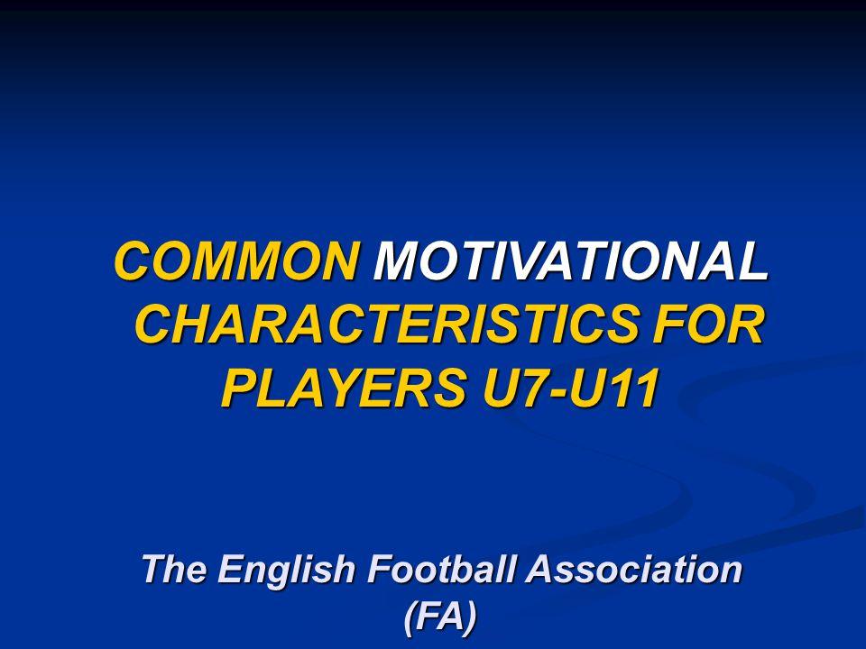 COMMON MOTIVATIONAL CHARACTERISTICS FOR PLAYERS U7-U11 CHARACTERISTICS FOR PLAYERS U7-U11 The English Football Association (FA)