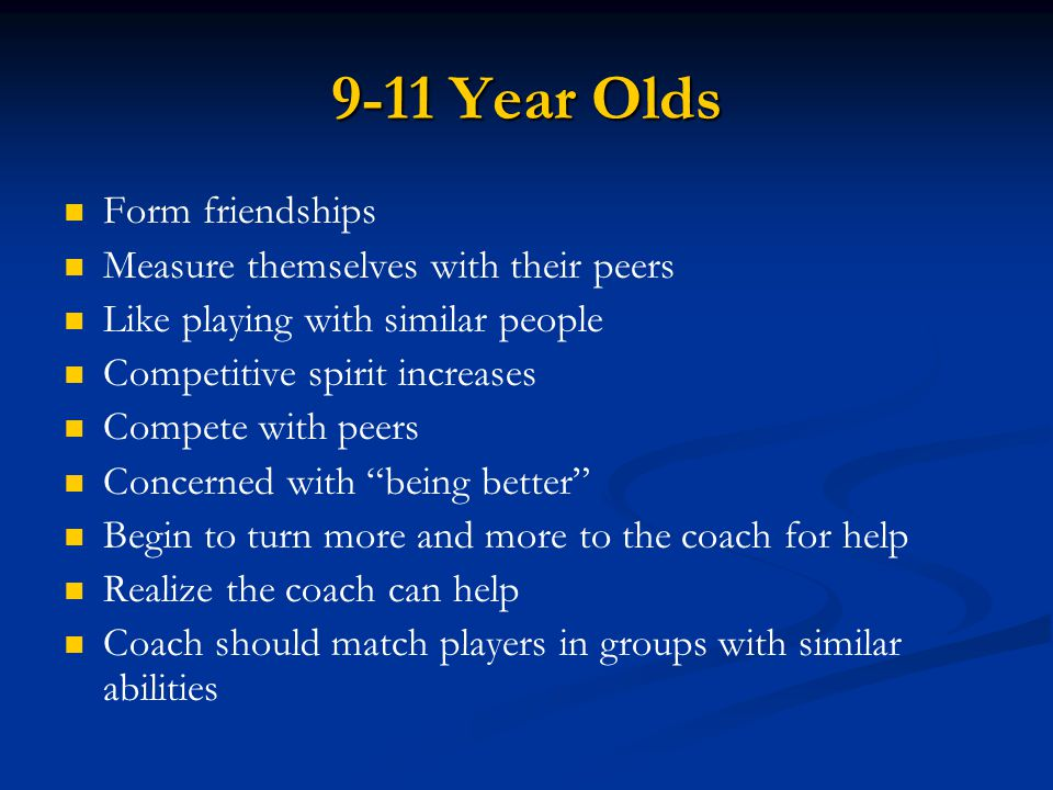 9-11 Year Olds Form friendships Measure themselves with their peers Like playing with similar people Competitive spirit increases Compete with peers C