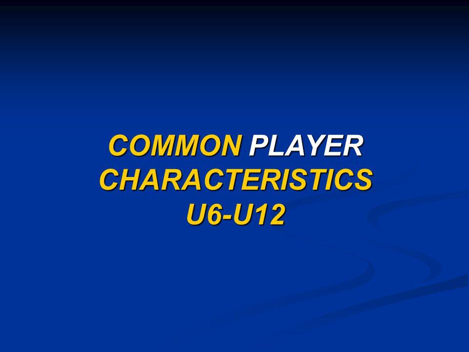 COMMON PLAYER CHARACTERISTICS U6-U12