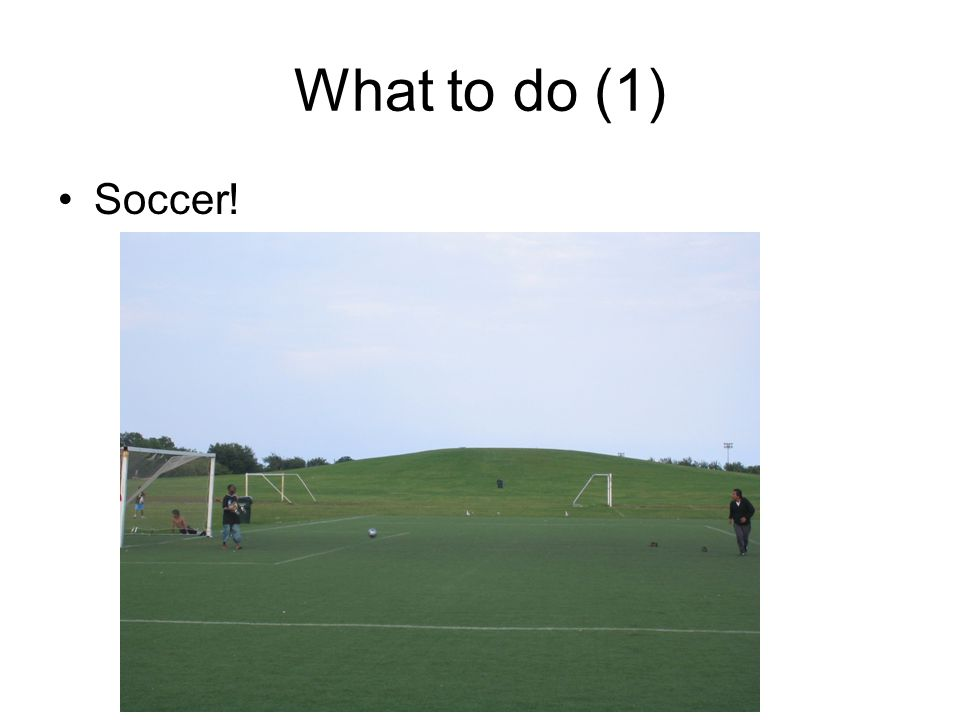 What to do (1) Soccer between with garbage dumpsters as goal posts (my favorite)