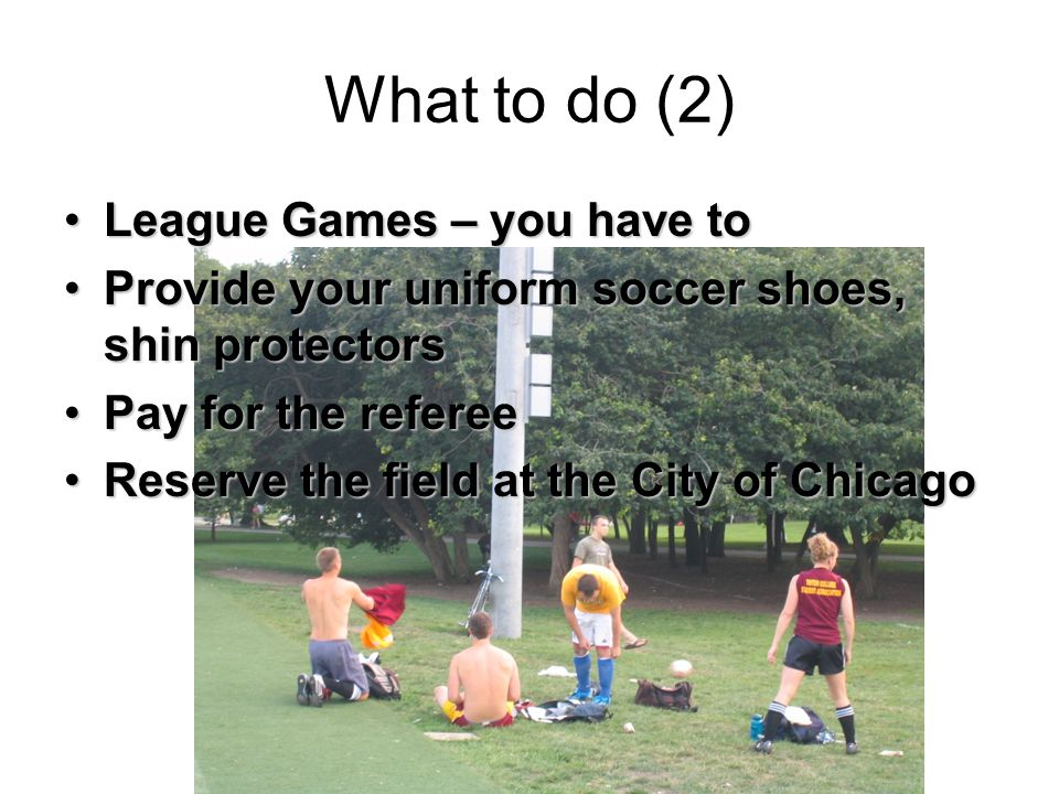 What to do (2) League Games – you have toLeague Games – you have to Provide your uniform soccer shoes, shin protectorsProvide your uniform soccer shoes, shin protectors Pay for the refereePay for the referee Reserve the field at the City of ChicagoReserve the field at the City of Chicago