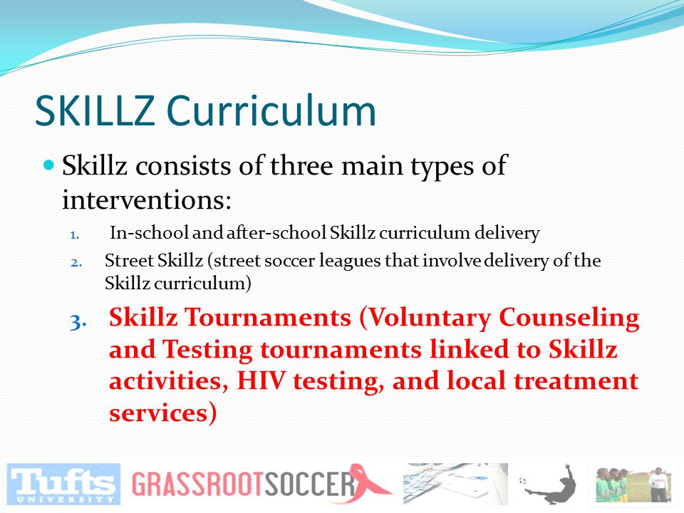 SKILLZ Curriculum Skillz consists of three main types of interventions: 1. In-school and after-school Skillz curriculum delivery 2. Street Skillz (str