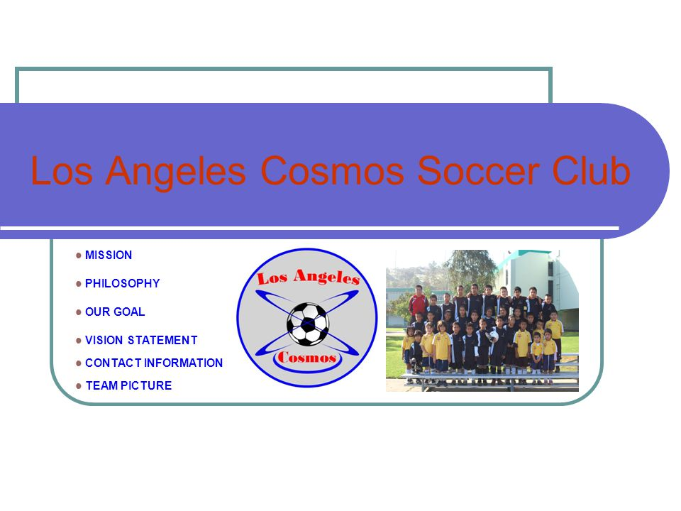 Los Angeles Cosmos Soccer Club MISSION PHILOSOPHY OUR GOAL VISION STATEMENT CONTACT INFORMATION TEAM PICTURE