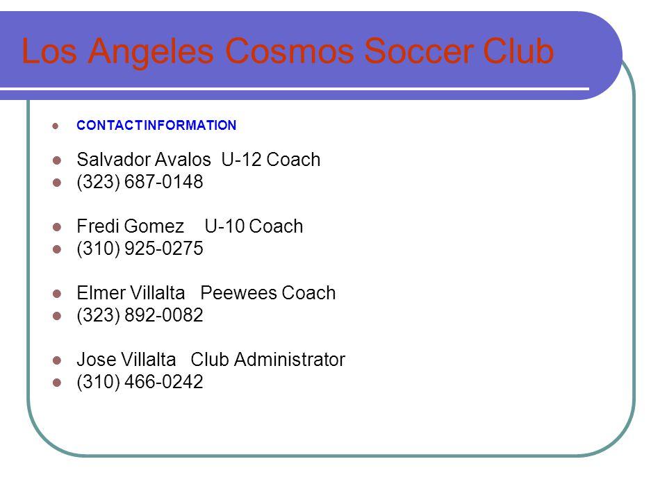 Los Angeles Cosmos Soccer Club CONTACT INFORMATION Salvador Avalos U-12 Coach (323) 687-0148 Fredi Gomez U-10 Coach (310) 925-0275 Elmer Villalta Peewees Coach (323) 892-0082 Jose Villalta Club Administrator (310) 466-0242