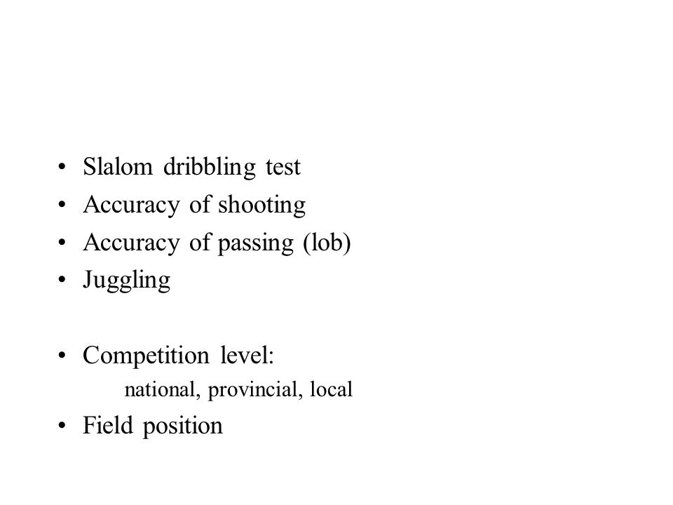 Slalom dribbling test Accuracy of shooting Accuracy of passing (lob) Juggling Competition level: national, provincial, local Field position