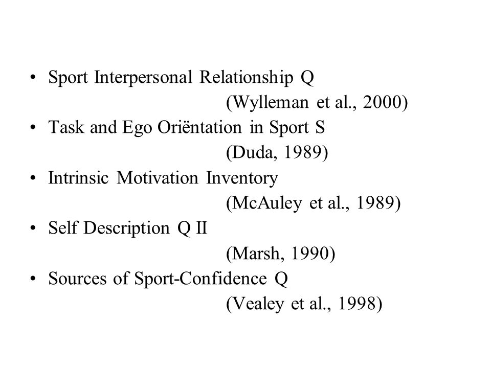 Sport Interpersonal Relationship Q (Wylleman et al., 2000) Task and Ego Oriëntation in Sport S (Duda, 1989) Intrinsic Motivation Inventory (McAuley et al., 1989) Self Description Q II (Marsh, 1990) Sources of Sport-Confidence Q (Vealey et al., 1998)