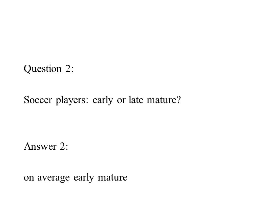 Question 2: Soccer players: early or late mature Answer 2: on average early mature
