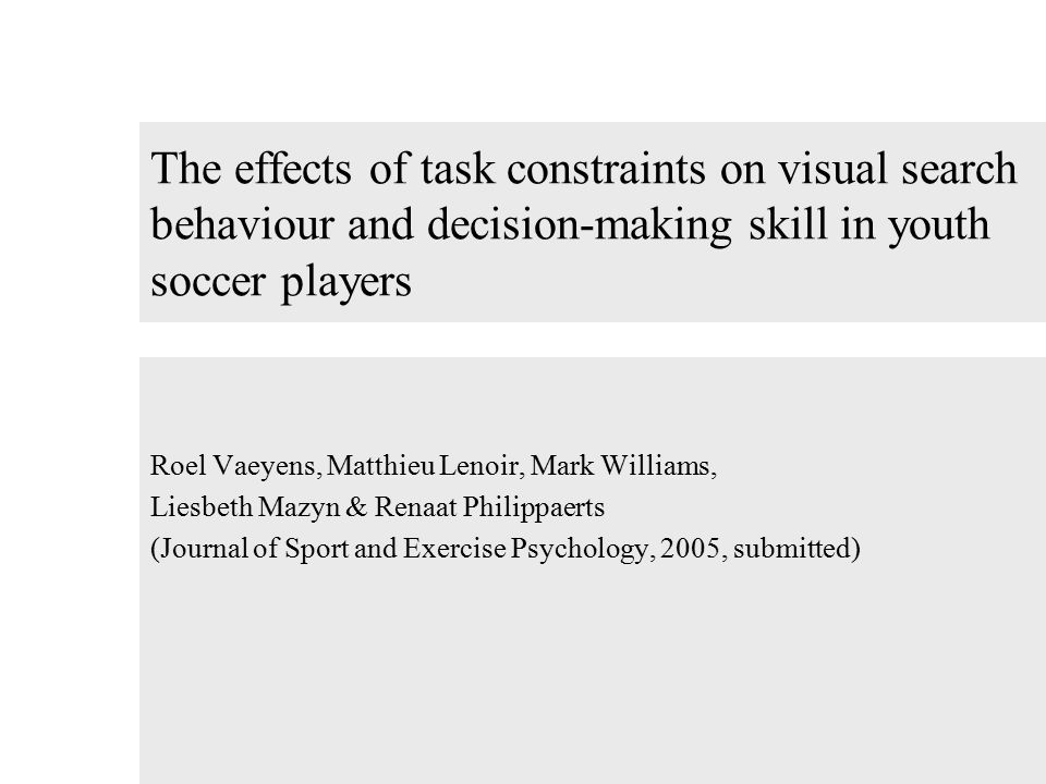 The effects of task constraints on visual search behaviour and decision-making skill in youth soccer players Roel Vaeyens, Matthieu Lenoir, Mark Williams, Liesbeth Mazyn & Renaat Philippaerts (Journal of Sport and Exercise Psychology, 2005, submitted)