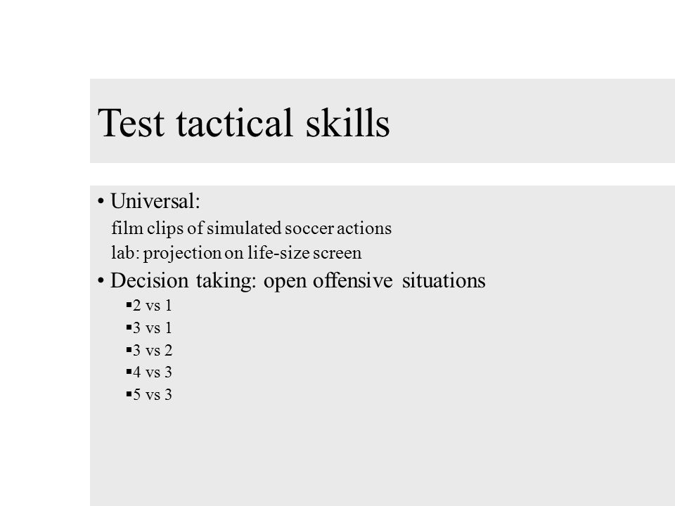 Test tactical skills Universal: film clips of simulated soccer actions lab: projection on life-size screen Decision taking: open offensive situations  2 vs 1  3 vs 1  3 vs 2  4 vs 3  5 vs 3