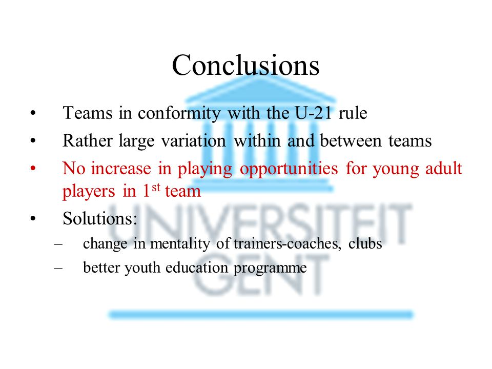 Conclusions Teams in conformity with the U-21 rule Rather large variation within and between teams No increase in playing opportunities for young adult players in 1 st team Solutions: –change in mentality of trainers-coaches, clubs –better youth education programme