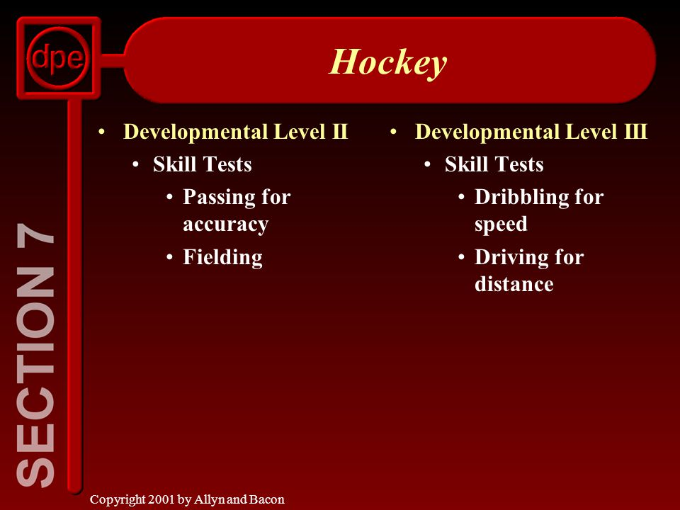 Copyright 2001 by Allyn and Bacon Hockey Developmental Level II Skill Tests Passing for accuracy Fielding Developmental Level III Skill Tests Dribbling for speed Driving for distance