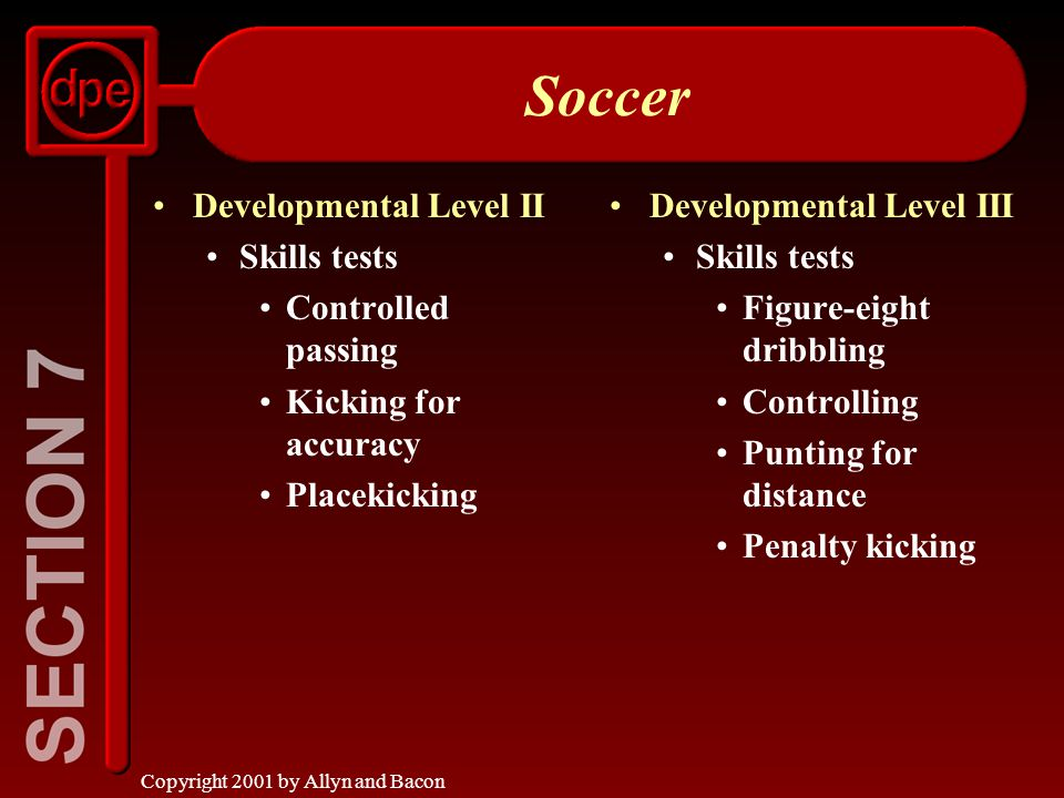 Copyright 2001 by Allyn and Bacon Soccer Developmental Level II Skills tests Controlled passing Kicking for accuracy Placekicking Developmental Level III Skills tests Figure-eight dribbling Controlling Punting for distance Penalty kicking