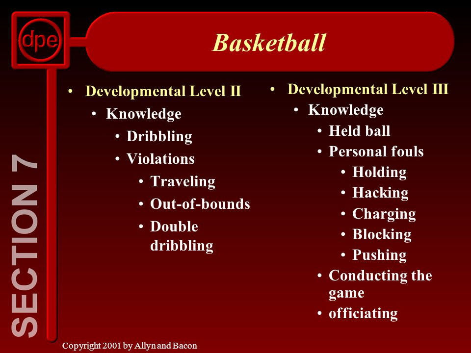 Copyright 2001 by Allyn and Bacon Basketball Developmental Level II Knowledge Dribbling Violations Traveling Out-of-bounds Double dribbling Developmental Level III Knowledge Held ball Personal fouls Holding Hacking Charging Blocking Pushing Conducting the game officiating