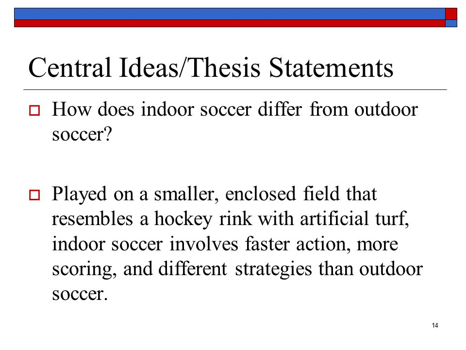 14 Central Ideas/Thesis Statements  How does indoor soccer differ from outdoor soccer.