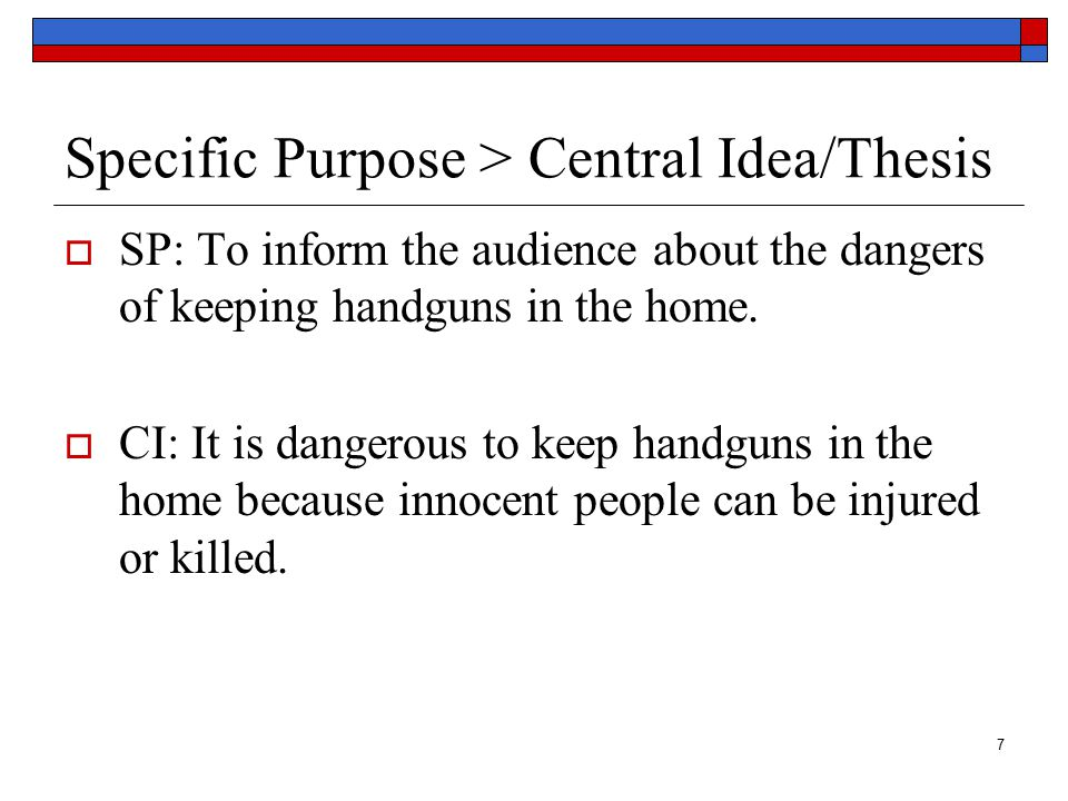 8 Specific Purpose > Central Idea/Thesis  SP: To persuade the audience to support legislation that controls handgun ownership.