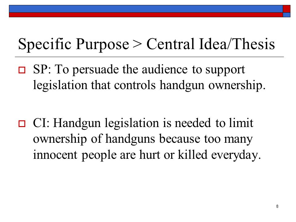 8 Specific Purpose > Central Idea/Thesis  SP: To persuade the audience to support legislation that controls handgun ownership.